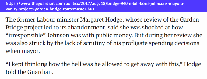 "'The former Labour minister Margaret Hodge, whose review of the Garden Bridge project led to its abandonment, said she was shocked at how ""irresponsible"" [Boris] Johnson was with public money. But during her review [of the Garden Bridge] she was also struck by the lack of scrutiny of his profligate spending decisions when mayor.'"